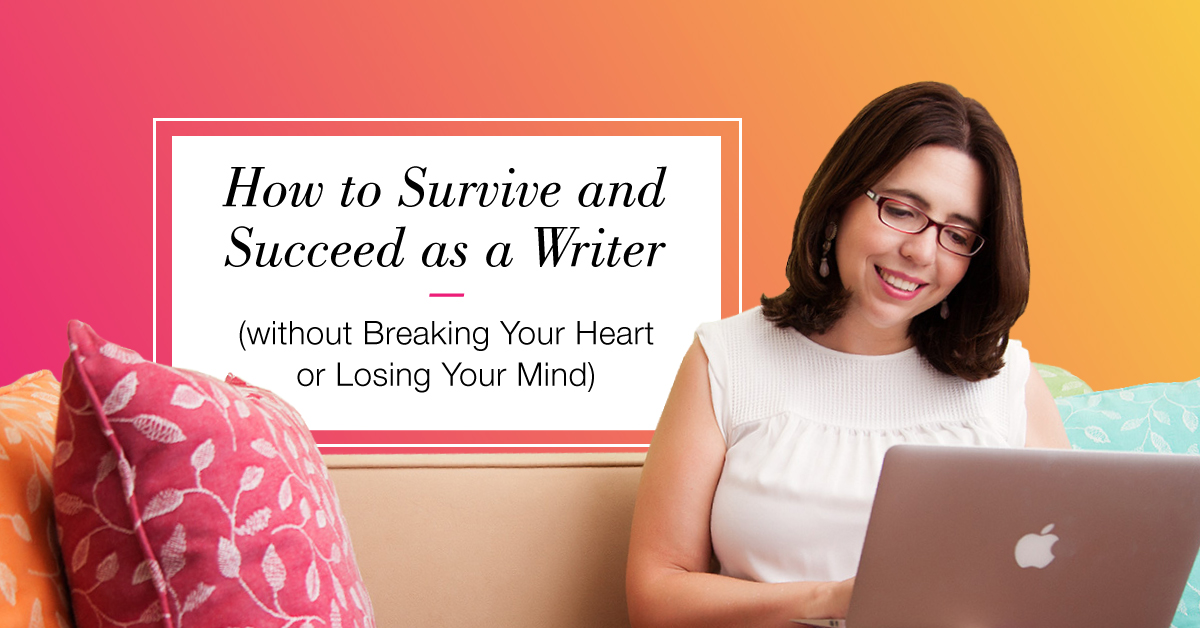 How to Survive and Succeed as a Writer (without Breaking Your Heart or Losing Your Mind)