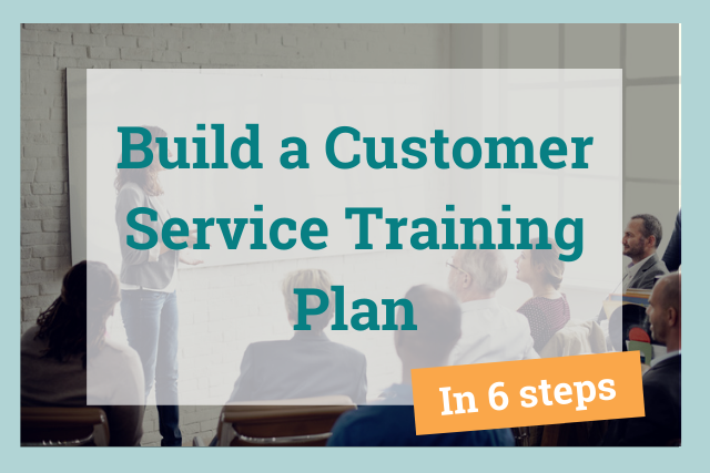 The 6-Step Guide to Building a Customer Service Training Plan