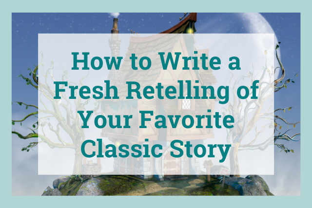 How to Write a Fresh Retelling of Your Favorite Classic Story