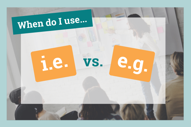 i.e. vs. e.g.: Which to use and when you should use them