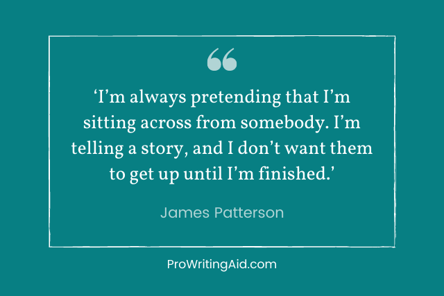 james patterson: I'm always pretending that I'm sitting across from somebody. I'm telling a story, and I don't want them to get up until I'm finished.