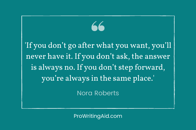 """""""If you don't go after what you want, you'll never have it. If you don't ask, the answer is always no. If you don't step forward, you're always in the same place."""" — Nora Roberts"""