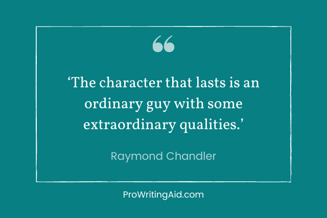 raymond chandler: The character that lasts is an ordinary guy with some extraordinary qualities.