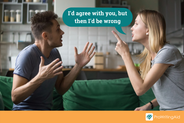 couple arguing using sarcasm: I'd agree with you, but then I'd be wrong.