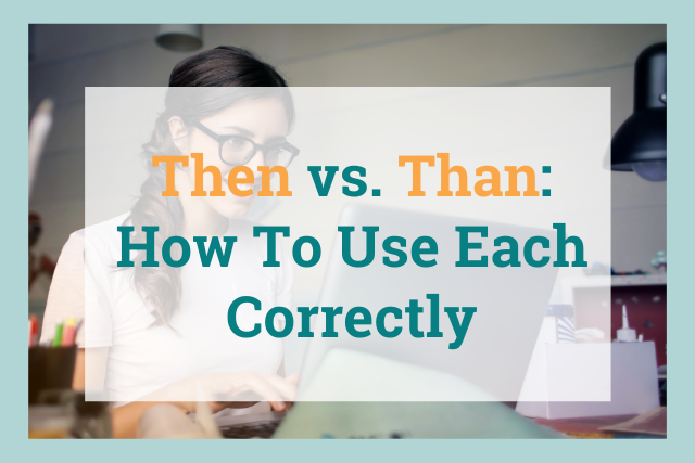 Then vs. Than: How To Use Each Correctly