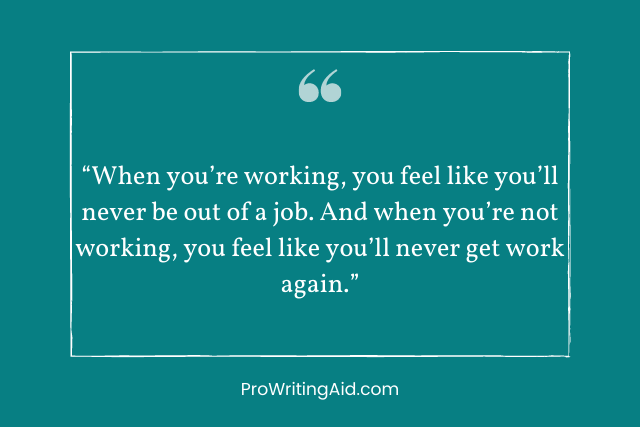 """When you're working, you feel like you'll never be out of a job. And when you're not working, you feel like you'll never get work again."""